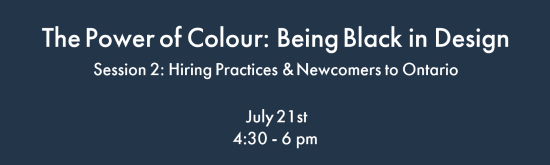 Event Invitation: The Power of Colour: Being Black in Design – Session 2: Hiring Practices & Newcomers to Ontario